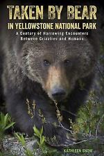 Taken by Bear in Yellowstone : More Than a Century of Harrowing Encounters Be...