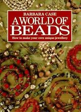 A World of Beads : How to Make Your Own Unique Jewellery by Barbara Case...