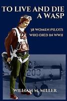 To Live and Die a Wasp : 38 Women Pilots Who Died in WWII, Paperback by Mille...