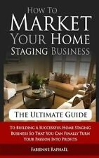 How To Market Your Home Staging Business - The Ultimate Guide: To Building A Suc