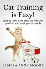Cat Training Is Easy!: How To Train A Cat, Solve Cat Behavior Problems And .