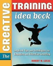 The Creative Training Idea Book: Inspired Tips and Techniques for Engaging and E