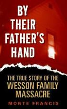 By Their Father's Hand : The True Story of the Wesson Family Massacre by Monte F