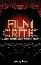 Film Critic: A Decade Behind the Scenes in the Movie Industry by Laremy Legel