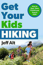 Get Your Kids Hiking: How to Start Them Young & Keep it Fun! by Jeff Alt...