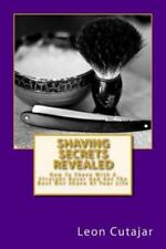 Shaving Secrets Revealed : How to Shave with a Straight Razor and Get the...