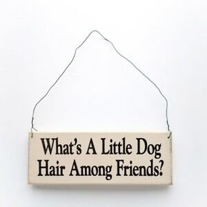 What's a Little Dog Hair Among Friends Wooden Sign -Free Shipping