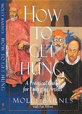 How to Get Hung : A Practical Guide for Emerging Artists by Pat Hilton and Molly
