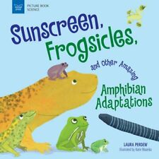 Sunscreen, Frogsicles, and Other Amazing Amphibian Adaptations by Laura Perdew