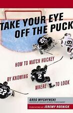 Take Your Eye off the Puck : How to Watch Hockey by Knowing Where to Look