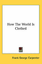 NEW How The World Is Clothed by Frank George Carpenter