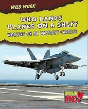Who Lands Planes on a Ship?: Working on an Aircraft Carrier (Wild Work)