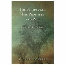 The Scriptures, the Prophets and Paul Who Really Was He? by Thomas Cossette...