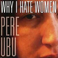 Why I Hate Women by Pere Ubu (CD, 2006, Smog Veil Records)