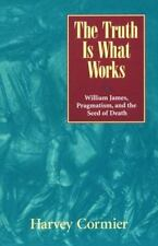 The Truth Is What Works : William James, Pragmatism and the Seed of Death by...