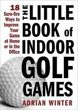 The Little Book of Indoor Golf Games: 18 Sure-fire Ways to Improve Your Game at