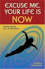 Excuse Me, Your Life Is Now : Mastering the Law of Attraction by Doreen Banaszak