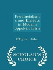 Provincialisms Dialects in Modern Sppoken Irish - Scholar's C by John O'Flynn