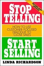 Stop Telling, Start Selling : How to Use Customer-Focused Dialogue to Close...