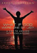 What if God Were One of Us? : A Cry to Awaken, New Revelations by Arran...
