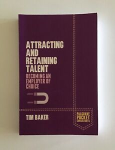 Attracting and Retaining Talent: Becoming an Employer of Choice by Tim Baker PB