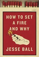 How to Set a Fire and Why : A Novel by Jesse Ball (2016, Hardcover)