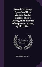 Sound Currency. Speech of Hon. William Walter Phelps, of New Jersey, in the...