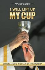 I Will Lift up My Cup : Understanding the Heart of True Worship by Akwasi O....
