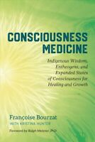 Consciousness Medicine : Indigenous Wisdom, Entheogens, and Expanded States o...