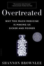 Overtreated: Why Too Much Medicine Is Making Us Sicker and Poorer, Brownlee, Sha