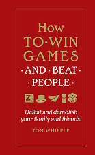 How to win games and beat people: Defeat and demolish your family and friends! by Tom Whipple (Hardback, 2015)
