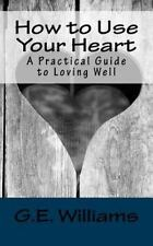 How to Use Your Heart : A Practical Guide to Loving Well by G. Williams...