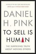 To Sell Is Human : The Surprising Truth about Moving Others by Daniel H. Pink