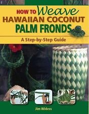 How To Weave Hawaiian Coconut Palm Fronds: A Step-By-Step Guide: By Jim Widess