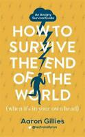 How to Survive the End of the World (When it's in Your Own Head): An Anxiety Sur