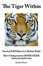 The Tiger Within : Practical Self Defense in a Modern World: How to Bring Out...
