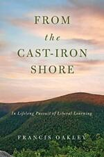 From the Cast-Iron Shore: In Lifelong Pursuit o, Oakley, Francis,,