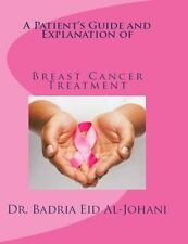 A Patient's Guide and Explanations of Breast Cancer Treatment : Presented in...