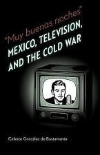 Muy buenas noches: Mexico, Television, and the Cold War: By Gonzalez de Busta...