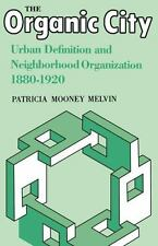 The Organic City : Urban Definition and Neighborhood Organization 1880--1920...