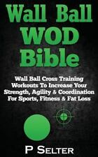 Wall Ball Wod Bible : Wall Ball Cross Training Workouts to Increase Your Stre...