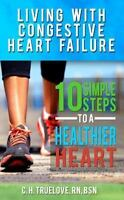 Living With Congestive Heart Failure : 10 Steps to a Healthier Heart, Paperba...