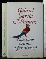 NON SONO VENUTO A FAR DISCORSI. Gabriel Garcia Marquez. Mondadori.
