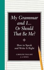 My Grammar and I Or Should That Be Me?: How to Speak and Write it Right by J.A.