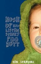 Hush up and Listen Stinky Poo Butt by Ken Sparling (2010, Paperback)