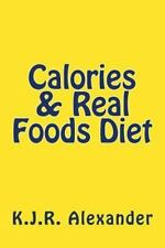 Calories and Real Foods Diet by K. J. R. Alexander (2015, Paperback)
