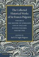 Collected Historical Works of Sir Francis Palgrave, K. H. : Volume 2 : The Hi...