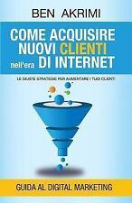 Come Acquisire Nuovi Clienti Nell'era Di Internet : Le Giuste Strategie per...