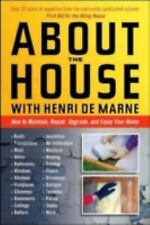 About the House with Henri de Marne : How to Maintain, Repair, Upgrade, and...
