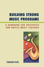 Building Strong Music Programs: A Handbook For Preservice And Novice Music Te...